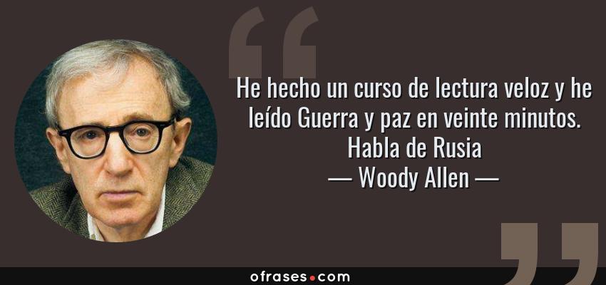 Frases de Woody Allen - He hecho un curso de lectura veloz y he leído Guerra y paz en veinte minutos. Habla de Rusia
