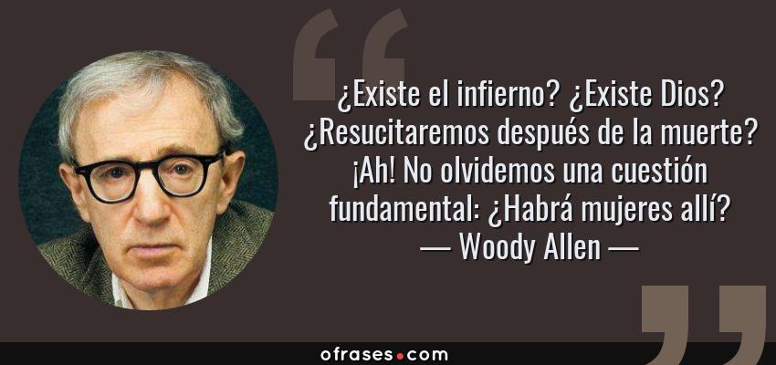 Frases de Woody Allen - ¿Existe el infierno? ¿Existe Dios? ¿Resucitaremos después de la muerte? ¡Ah! No olvidemos una cuestión fundamental: ¿Habrá mujeres allí?