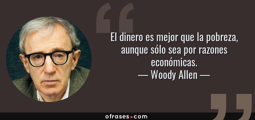 Frases de Woody Allen - El dinero es mejor que la pobreza, aunque sólo sea por razones económicas.