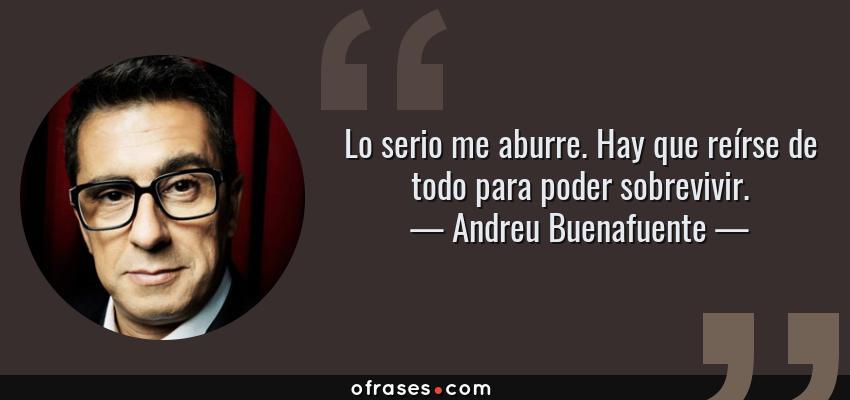 Frases de Andreu Buenafuente - Lo serio me aburre. Hay que reírse de todo para poder sobrevivir.