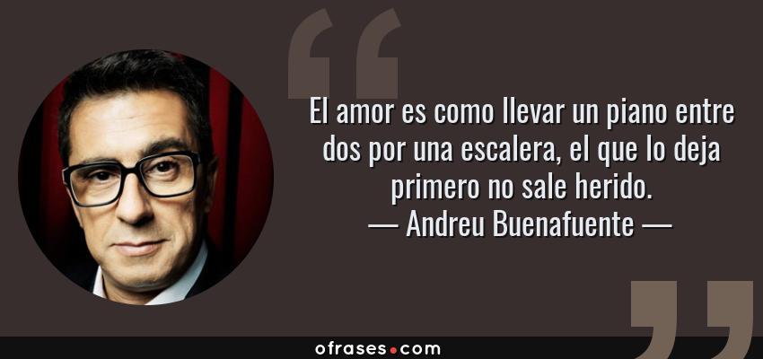 Frases de Andreu Buenafuente - El amor es como llevar un piano entre dos por una escalera, el que lo deja primero no sale herido.