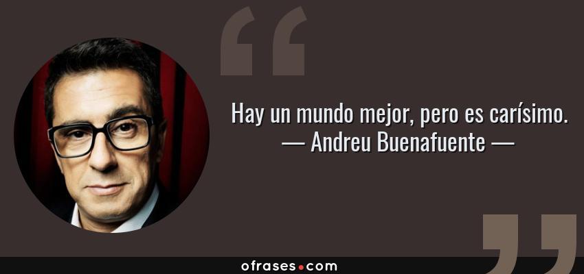 Frases de Andreu Buenafuente - Hay un mundo mejor, pero es carísimo.