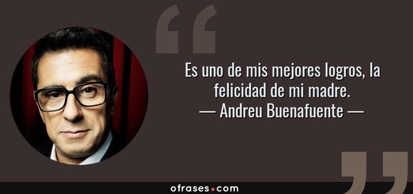 Frases de Andreu Buenafuente - Es uno de mis mejores logros, la felicidad de mi madre.