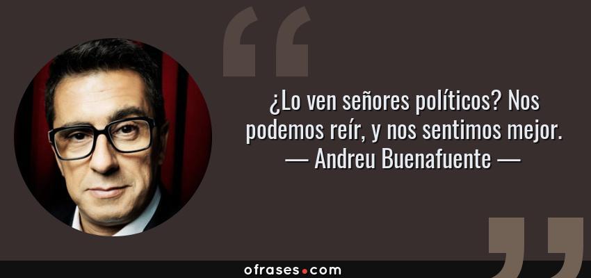 Frases de Andreu Buenafuente - ¿Lo ven señores políticos? Nos podemos reír, y nos sentimos mejor.