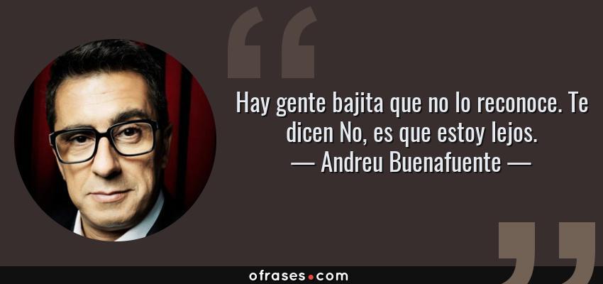 Frases de Andreu Buenafuente - Hay gente bajita que no lo reconoce. Te dicen No, es que estoy lejos.