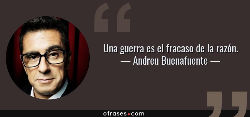 Frases de Andreu Buenafuente - Una guerra es el fracaso de la razón.