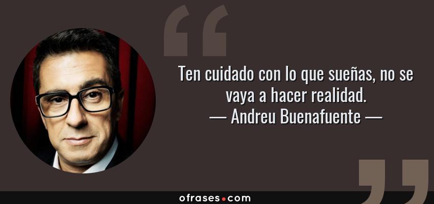 Frases de Andreu Buenafuente - Ten cuidado con lo que sueñas, no se vaya a hacer realidad.