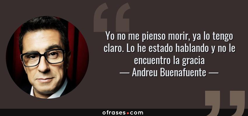 Frases de Andreu Buenafuente - Yo no me pienso morir, ya lo tengo claro. Lo he estado hablando y no le encuentro la gracia