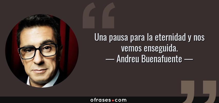 Frases de Andreu Buenafuente - Una pausa para la eternidad y nos vemos enseguida.