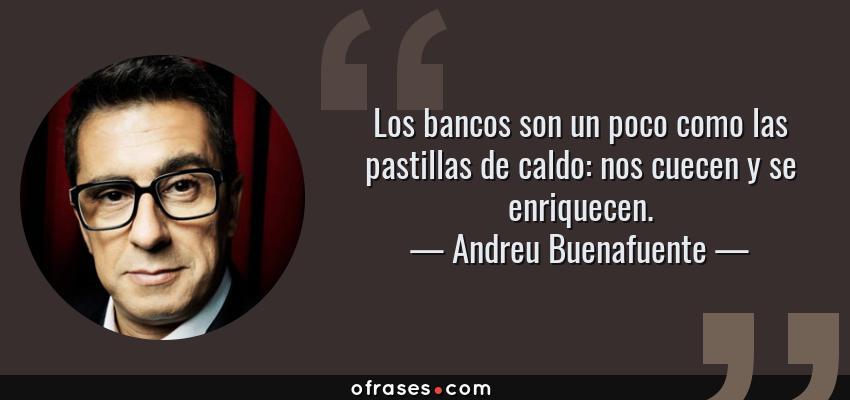 Frases de Andreu Buenafuente - Los bancos son un poco como las pastillas de caldo: nos cuecen y se enriquecen.