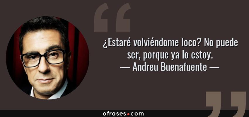 Frases de Andreu Buenafuente - ¿Estaré volviéndome loco? No puede ser, porque ya lo estoy.