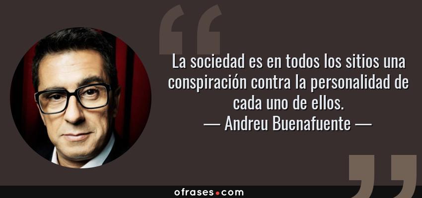 Frases de Andreu Buenafuente - La sociedad es en todos los sitios una conspiración contra la personalidad de cada uno de ellos.