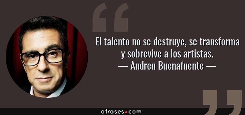 Frases de Andreu Buenafuente - El talento no se destruye, se transforma y sobrevive a los artistas.