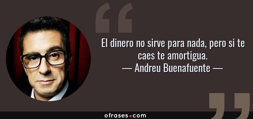Frases de Andreu Buenafuente - El dinero no sirve para nada, pero si te caes te amortigua.