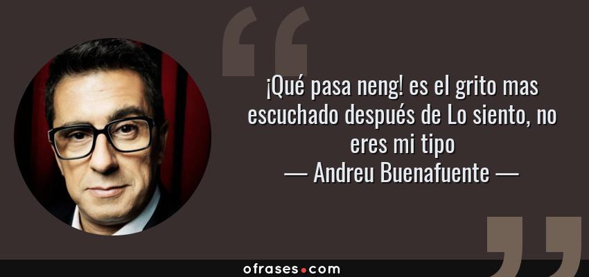 Frases de Andreu Buenafuente - ¡Qué pasa neng! es el grito mas escuchado después de Lo siento, no eres mi tipo