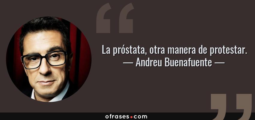 Frases de Andreu Buenafuente - La próstata, otra manera de protestar.