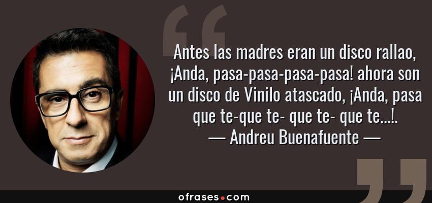 Frases de Andreu Buenafuente - Antes las madres eran un disco rallao, ¡Anda, pasa-pasa-pasa-pasa! ahora son un disco de Vinilo atascado, ¡Anda, pasa que te-que te- que te- que te...!.