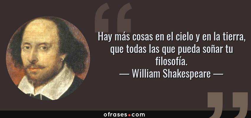 Frases de William Shakespeare - Hay más cosas en el cielo y en la tierra, que todas las que pueda soñar tu filosofía.