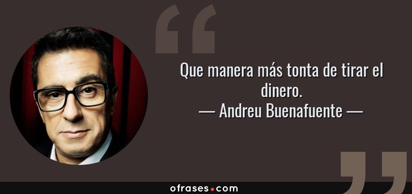 Frases de Andreu Buenafuente - Que manera más tonta de tirar el dinero.