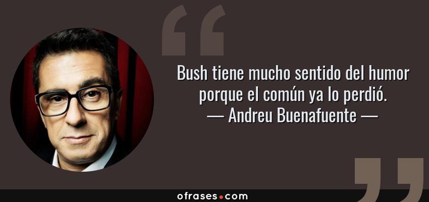 Frases de Andreu Buenafuente - Bush tiene mucho sentido del humor porque el común ya lo perdió.