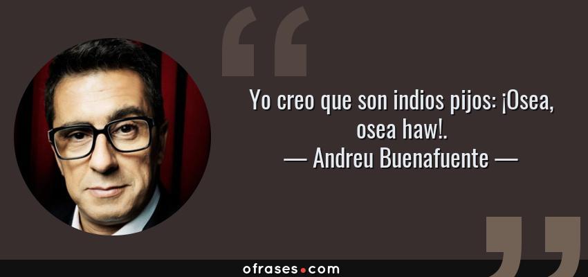 Frases de Andreu Buenafuente - Yo creo que son indios pijos: ¡Osea, osea haw!.