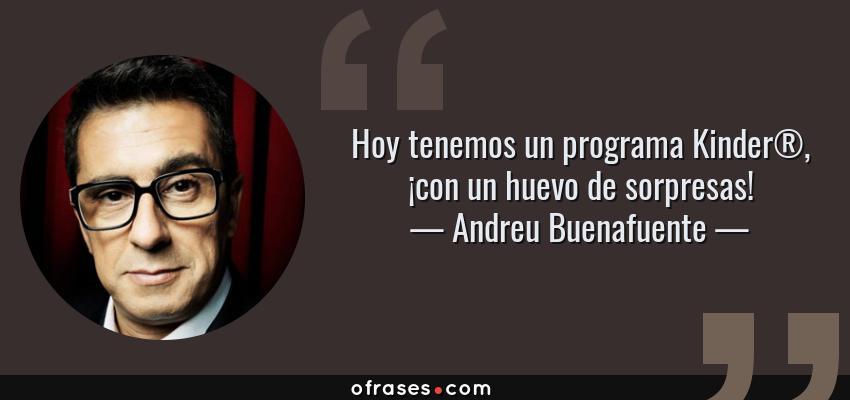 Frases de Andreu Buenafuente - Hoy tenemos un programa Kinder®, ¡con un huevo de sorpresas!