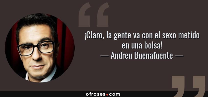 Frases de Andreu Buenafuente - ¡Claro, la gente va con el sexo metido en una bolsa!