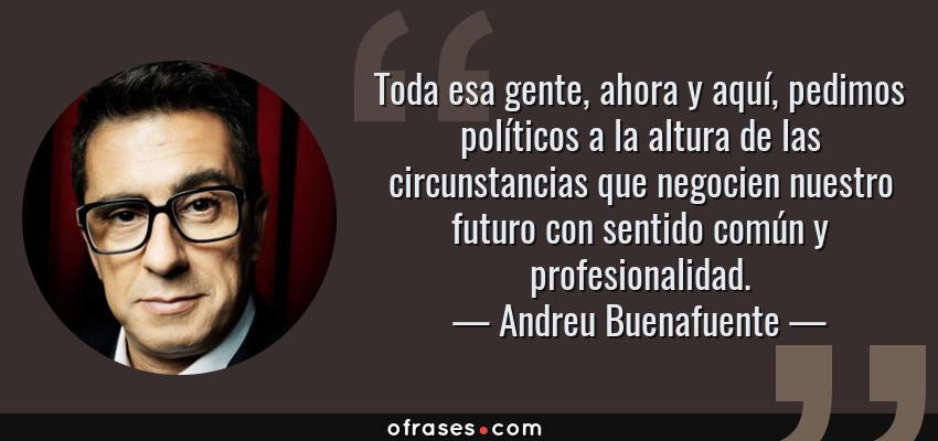 Frases de Andreu Buenafuente - Toda esa gente, ahora y aquí, pedimos políticos a la altura de las circunstancias que negocien nuestro futuro con sentido común y profesionalidad.
