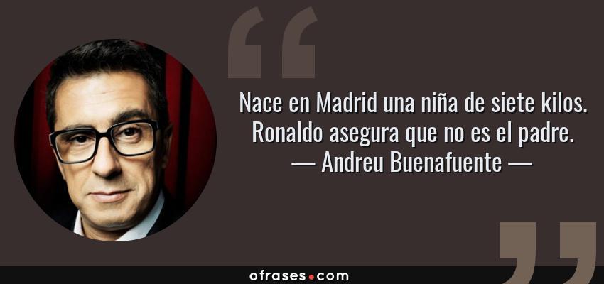 Frases de Andreu Buenafuente - Nace en Madrid una niña de siete kilos. Ronaldo asegura que no es el padre.