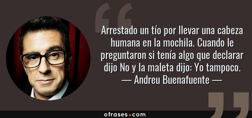 Frases de Andreu Buenafuente - Arrestado un tío por llevar una cabeza humana en la mochila. Cuando le preguntaron si tenía algo que declarar dijo No y la maleta dijo: Yo tampoco.