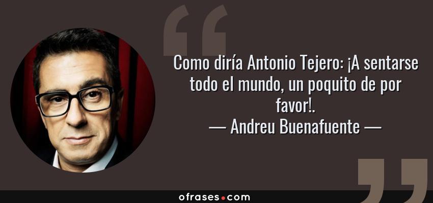 Frases de Andreu Buenafuente - Como diría Antonio Tejero: ¡A sentarse todo el mundo, un poquito de por favor!.