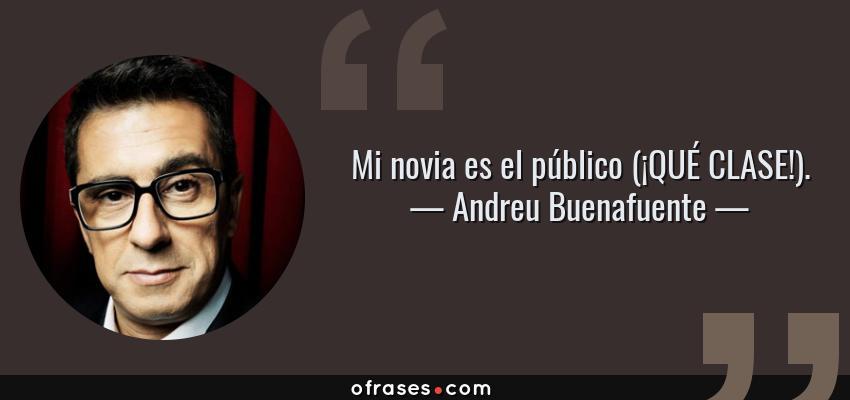 Frases de Andreu Buenafuente - Mi novia es el público (¡QUÉ CLASE!).
