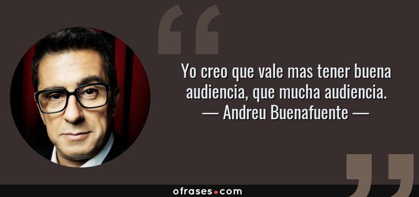 Frases de Andreu Buenafuente - Yo creo que vale mas tener buena audiencia, que mucha audiencia.