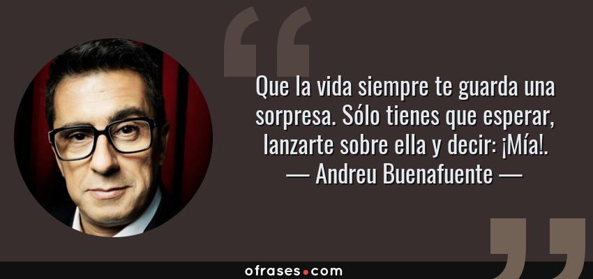 Frases de Andreu Buenafuente - Que la vida siempre te guarda una sorpresa. Sólo tienes que esperar, lanzarte sobre ella y decir: ¡Mía!.