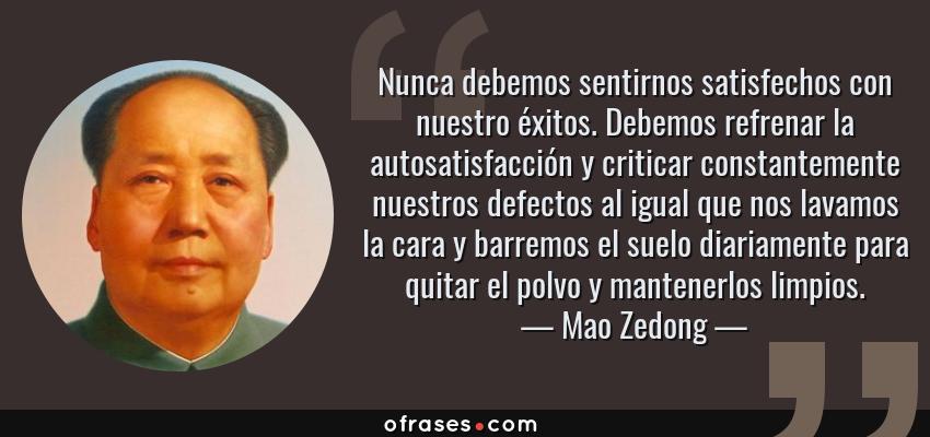 Frases de Mao Zedong - Nunca debemos sentirnos satisfechos con nuestro éxitos. Debemos refrenar la autosatisfacción y criticar constantemente nuestros defectos al igual que nos lavamos la cara y barremos el suelo diariamente para quitar el polvo y mantenerlos limpios.