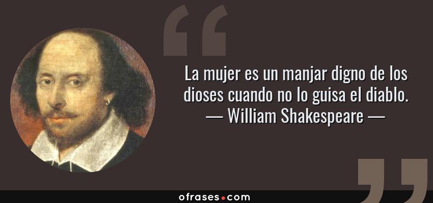 Frases de William Shakespeare - La mujer es un manjar digno de los dioses cuando no lo guisa el diablo.