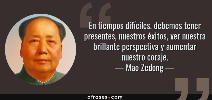 Frases de Mao Zedong - En tiempos difíciles, debemos tener presentes, nuestros éxitos, ver nuestra brillante perspectiva y aumentar nuestro coraje.