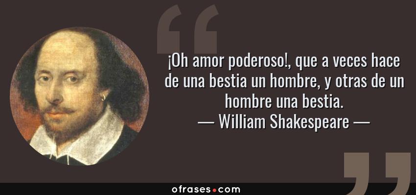 Frases de William Shakespeare - ¡Oh amor poderoso!, que a veces hace de una bestia un hombre, y otras de un hombre una bestia.