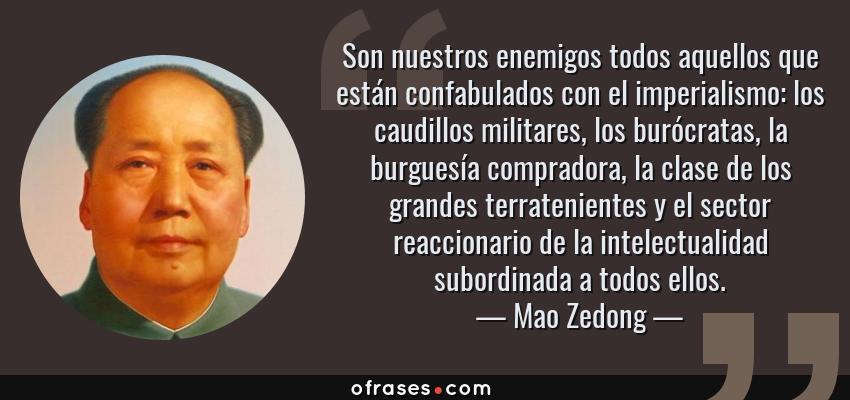 Frases de Mao Zedong - Son nuestros enemigos todos aquellos que están confabulados con el imperialismo: los caudillos militares, los burócratas, la burguesía compradora, la clase de los grandes terratenientes y el sector reaccionario de la intelectualidad subordinada a todos ellos.