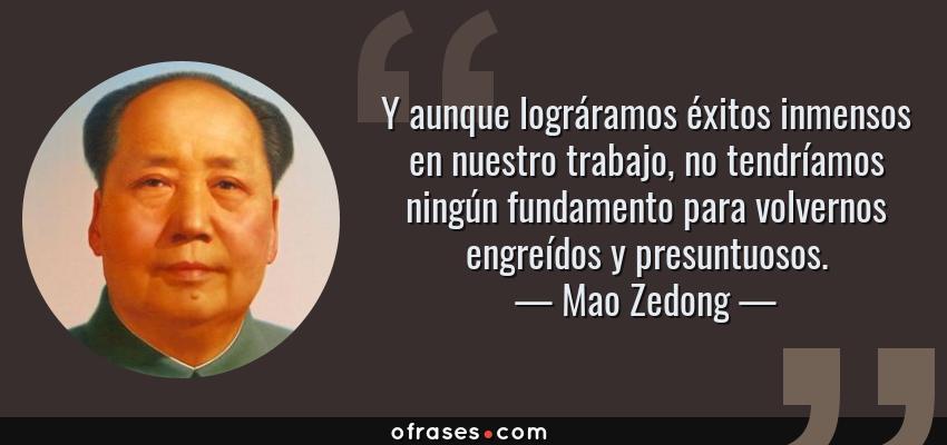 Frases de Mao Zedong - Y aunque lográramos éxitos inmensos en nuestro trabajo, no tendríamos ningún fundamento para volvernos engreídos y presuntuosos.