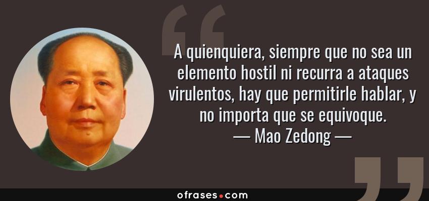Frases de Mao Zedong - A quienquiera, siempre que no sea un elemento hostil ni recurra a ataques virulentos, hay que permitirle hablar, y no importa que se equivoque.