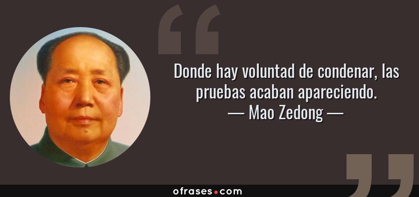 Frases de Mao Zedong - Donde hay voluntad de condenar, las pruebas acaban apareciendo.