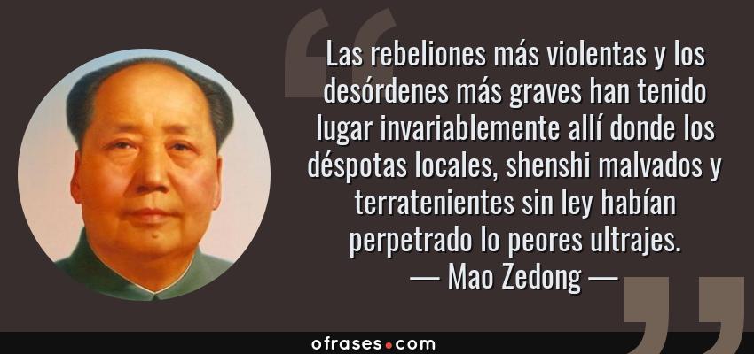 Frases de Mao Zedong - Las rebeliones más violentas y los desórdenes más graves han tenido lugar invariablemente allí donde los déspotas locales, shenshi malvados y terratenientes sin ley habían perpetrado lo peores ultrajes.