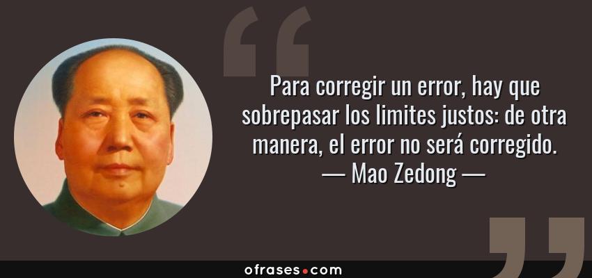 Frases de Mao Zedong - Para corregir un error, hay que sobrepasar los limites justos: de otra manera, el error no será corregido.