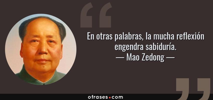 Frases de Mao Zedong - En otras palabras, la mucha reflexión engendra sabiduría.