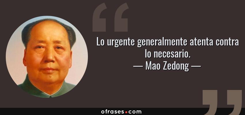 Frases de Mao Zedong - Lo urgente generalmente atenta contra lo necesario.