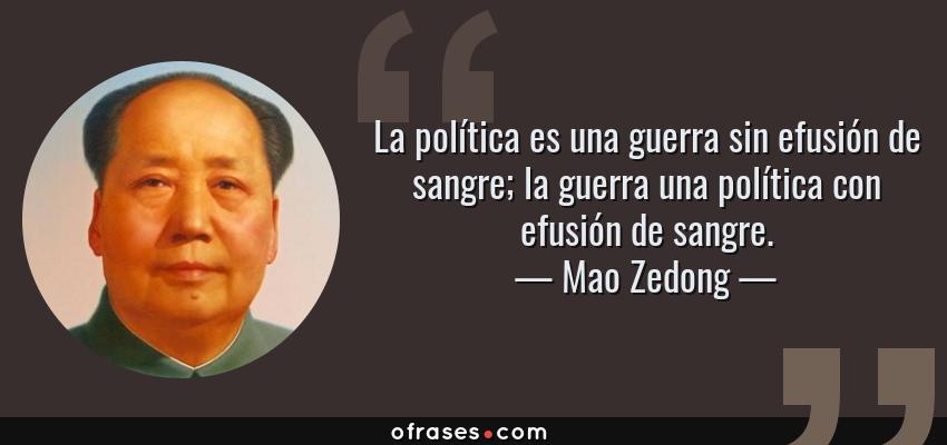 Frases de Mao Zedong - La política es una guerra sin efusión de sangre; la guerra una política con efusión de sangre.