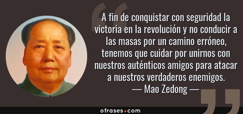 Frases de Mao Zedong - A fin de conquistar con seguridad la victoria en la revolución y no conducir a las masas por un camino erróneo, tenemos que cuidar por unirnos con nuestros auténticos amigos para atacar a nuestros verdaderos enemigos.