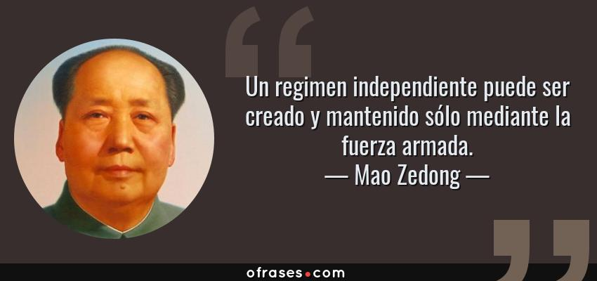 Frases de Mao Zedong - Un regimen independiente puede ser creado y mantenido sólo mediante la fuerza armada.