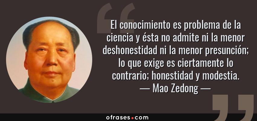 Frases de Mao Zedong - El conocimiento es problema de la ciencia y ésta no admite ni la menor deshonestidad ni la menor presunción; lo que exige es ciertamente lo contrario; honestidad y modestia.